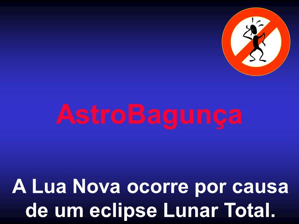 AstroBagunça A Lua Nova ocorre por causa de um eclipse Lunar Total.
