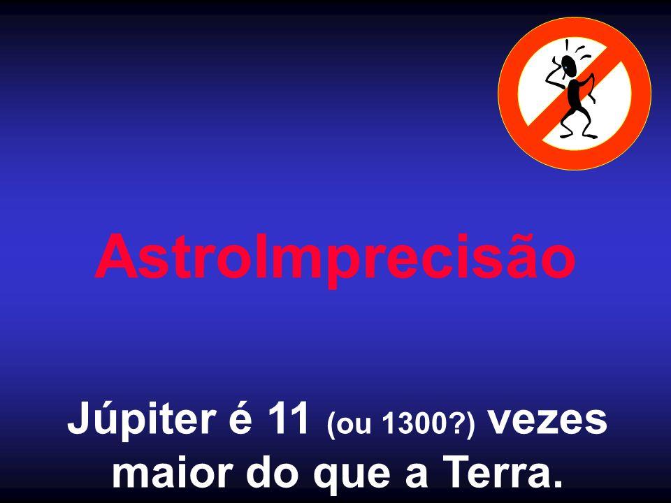 AstroImprecisão Júpiter é 11 (ou 1300?) vezes maior do que a Terra.