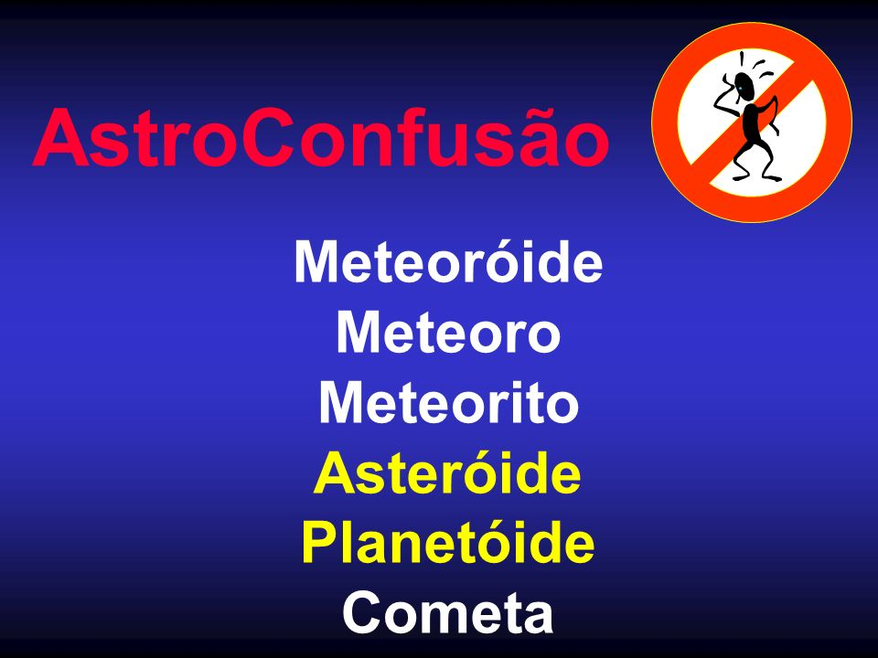 AstroConfusão Meteoróide Meteoro Meteorito Asteróide Planetóide Cometa