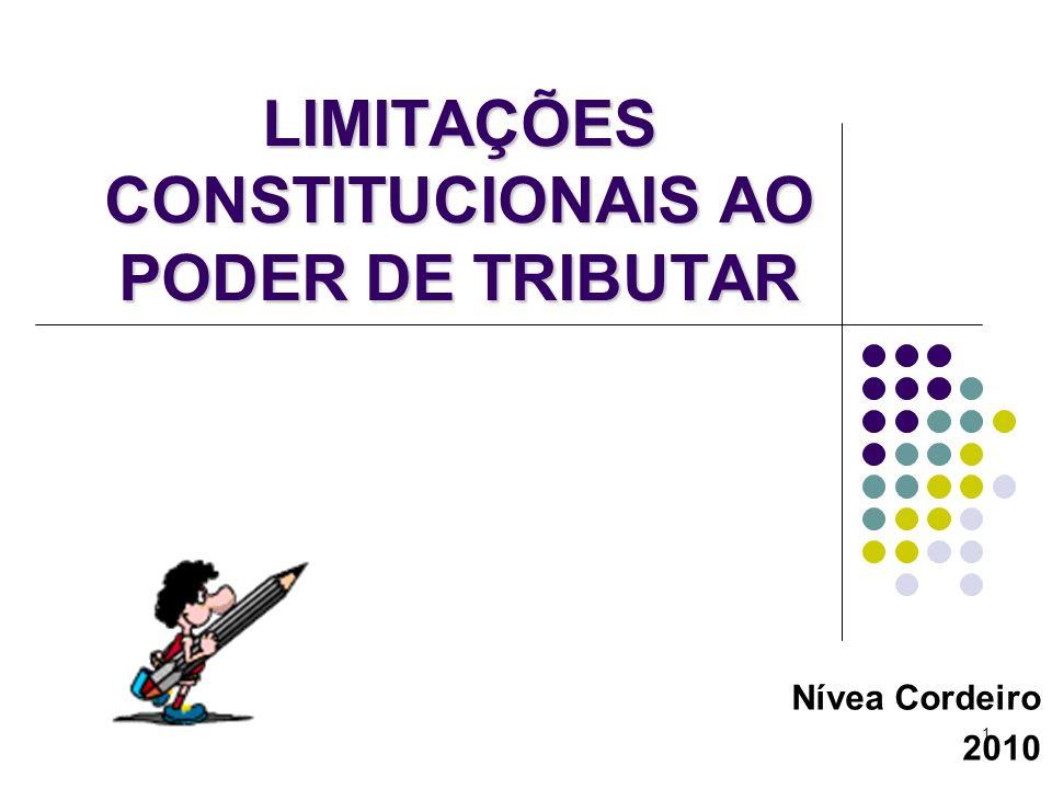 1 LIMITAÇÕES CONSTITUCIONAIS AO PODER DE TRIBUTAR Nívea Cordeiro 2010