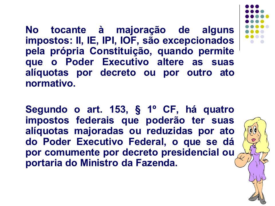 31 No tocante à majoração de alguns impostos: II, IE, IPI, IOF, são excepcionados pela própria Constituição, quando permite que o Poder Executivo alte