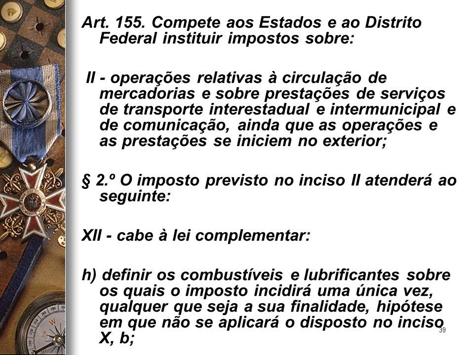 39 Art. 155. Compete aos Estados e ao Distrito Federal instituir impostos sobre: II - operações relativas à circulação de mercadorias e sobre prestaçõ