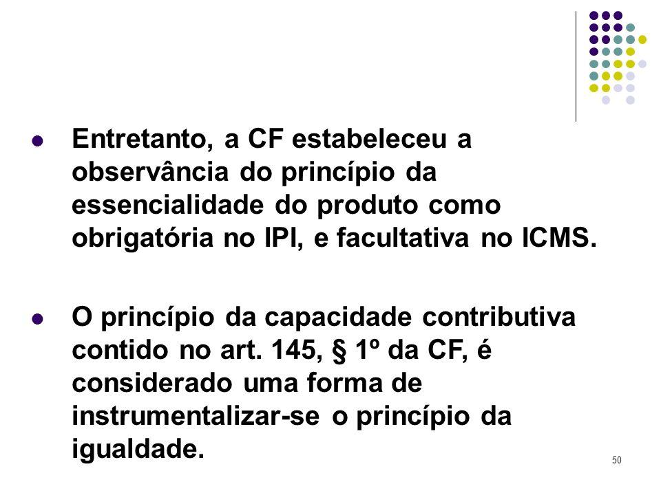 50 Entretanto, a CF estabeleceu a observância do princípio da essencialidade do produto como obrigatória no IPI, e facultativa no ICMS. O princípio da