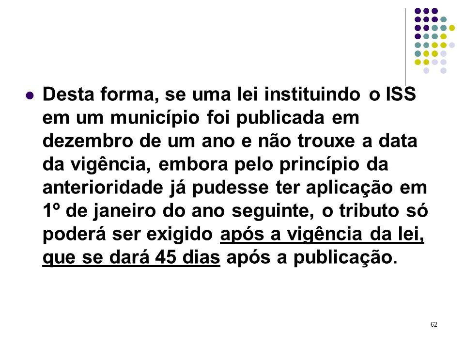 62 Desta forma, se uma lei instituindo o ISS em um município foi publicada em dezembro de um ano e não trouxe a data da vigência, embora pelo princípi
