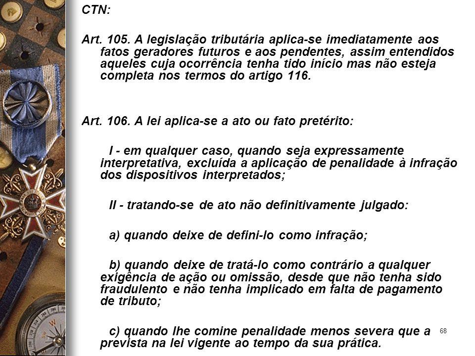 68 CTN: Art. 105. A legislação tributária aplica-se imediatamente aos fatos geradores futuros e aos pendentes, assim entendidos aqueles cuja ocorrênci