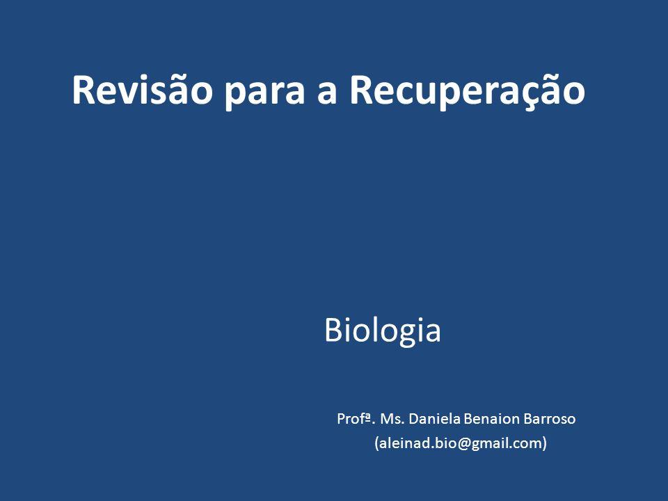 Revisão para a Recuperação Biologia Profª. Ms. Daniela Benaion Barroso (aleinad.bio@gmail.com)