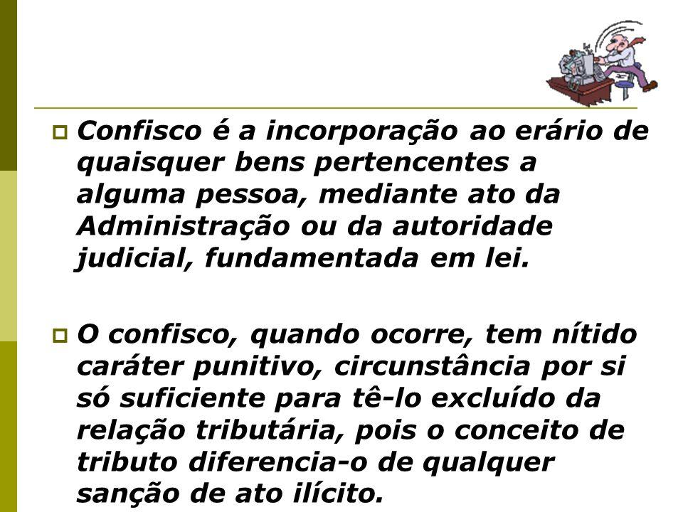 Confisco é a incorporação ao erário de quaisquer bens pertencentes a alguma pessoa, mediante ato da Administração ou da autoridade judicial, fundament