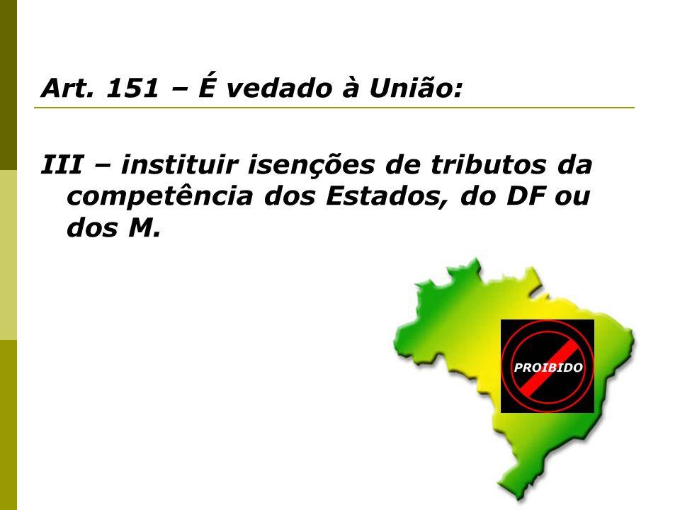 Art. 151 – É vedado à União: III – instituir isenções de tributos da competência dos Estados, do DF ou dos M.