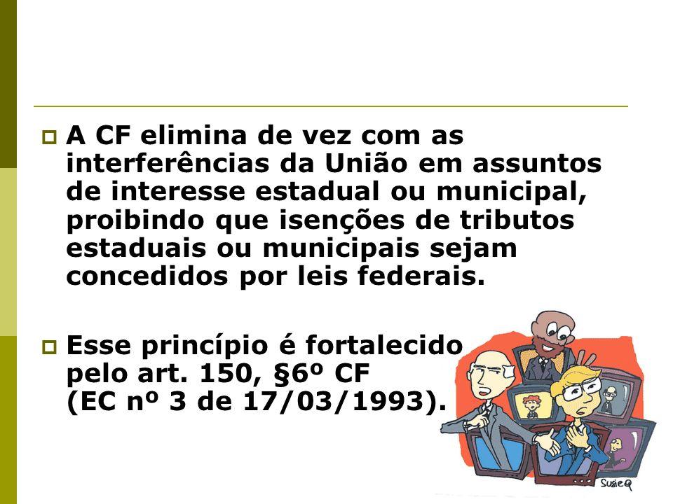 A CF elimina de vez com as interferências da União em assuntos de interesse estadual ou municipal, proibindo que isenções de tributos estaduais ou mun