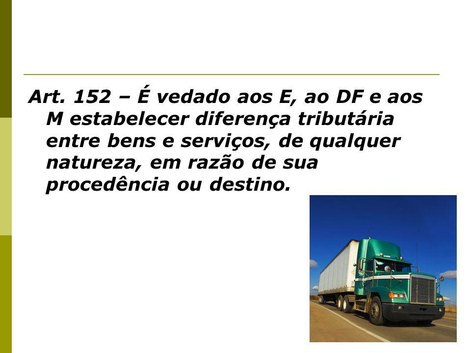 Art. 152 – É vedado aos E, ao DF e aos M estabelecer diferença tributária entre bens e serviços, de qualquer natureza, em razão de sua procedência ou