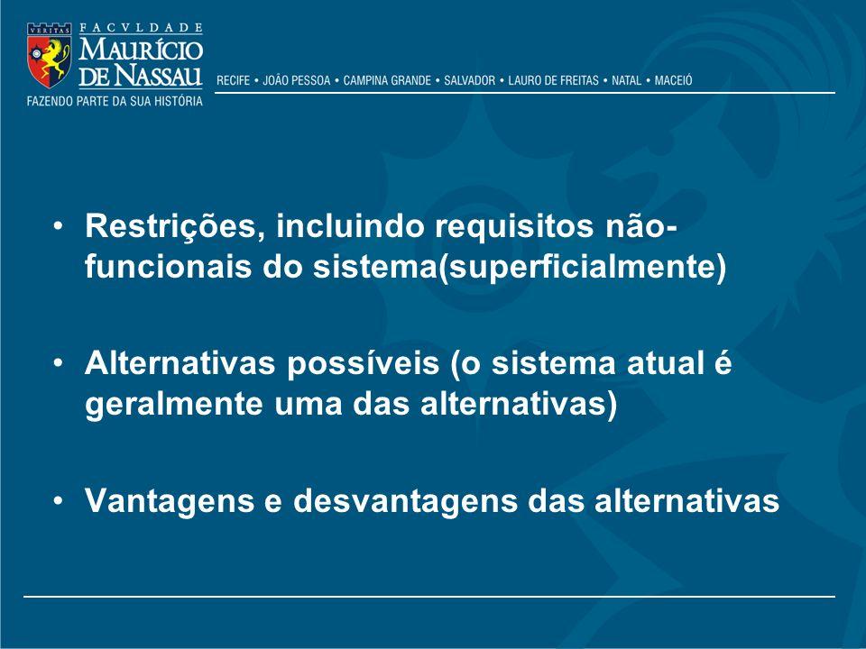 Restrições, incluindo requisitos não- funcionais do sistema(superficialmente) Alternativas possíveis (o sistema atual é geralmente uma das alternativa