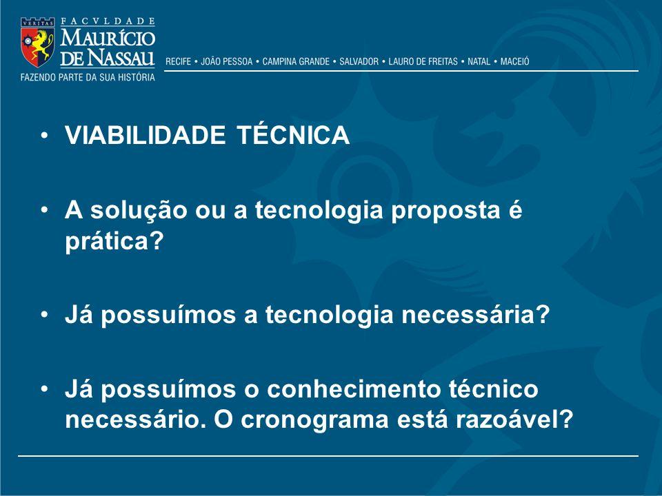 VIABILIDADE TÉCNICA A solução ou a tecnologia proposta é prática? Já possuímos a tecnologia necessária? Já possuímos o conhecimento técnico necessário