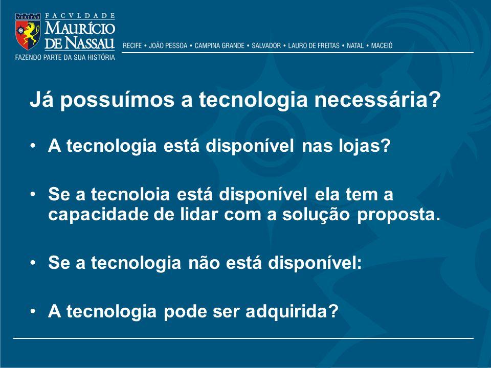 Já possuímos a tecnologia necessária? A tecnologia está disponível nas lojas? Se a tecnoloia está disponível ela tem a capacidade de lidar com a soluç