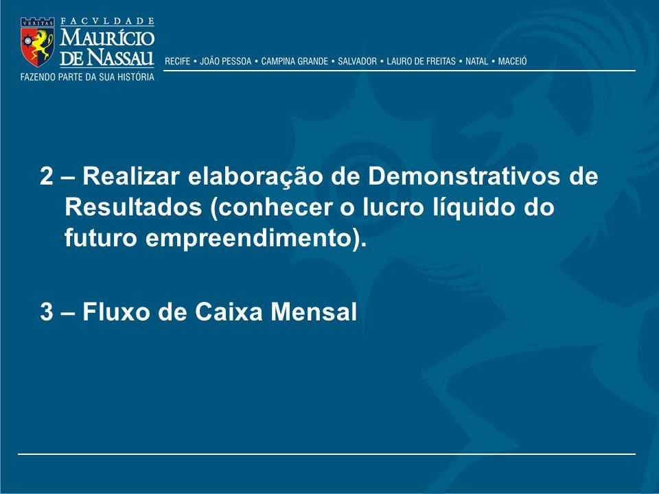 2 – Realizar elaboração de Demonstrativos de Resultados (conhecer o lucro líquido do futuro empreendimento). 3 – Fluxo de Caixa Mensal