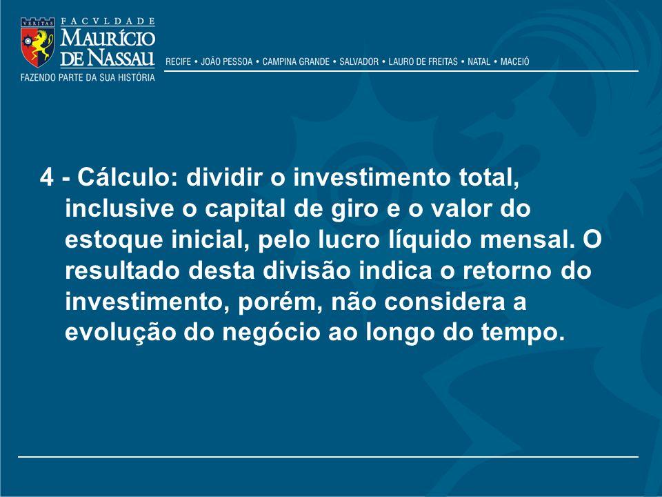 4 - Cálculo: dividir o investimento total, inclusive o capital de giro e o valor do estoque inicial, pelo lucro líquido mensal. O resultado desta divi
