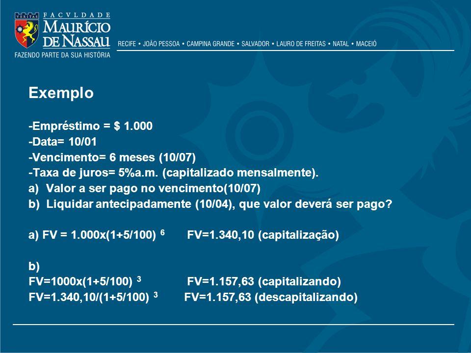 Exemplo -Empréstimo = $ 1.000 -Data= 10/01 -Vencimento= 6 meses (10/07) -Taxa de juros= 5%a.m. (capitalizado mensalmente). a)Valor a ser pago no venci