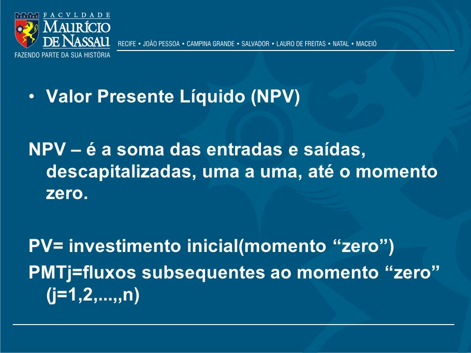 Valor Presente Líquido (NPV) NPV – é a soma das entradas e saídas, descapitalizadas, uma a uma, até o momento zero. PV= investimento inicial(momento z