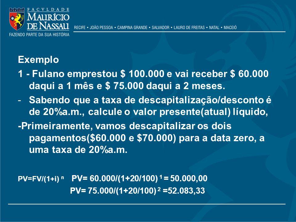 Exemplo 1 - Fulano emprestou $ 100.000 e vai receber $ 60.000 daqui a 1 mês e $ 75.000 daqui a 2 meses. -Sabendo que a taxa de descapitalização/descon