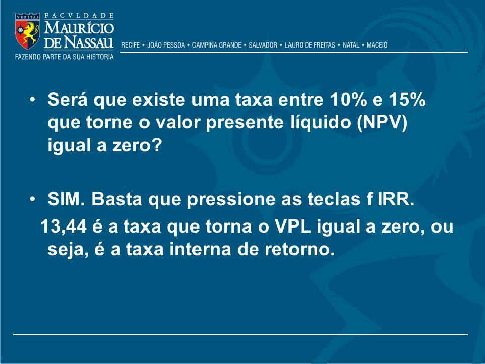 Será que existe uma taxa entre 10% e 15% que torne o valor presente líquido (NPV) igual a zero? SIM. Basta que pressione as teclas f IRR. 13,44 é a ta