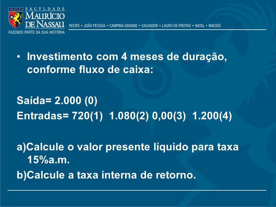 Investimento com 4 meses de duração, conforme fluxo de caixa: Saída= 2.000 (0) Entradas= 720(1) 1.080(2) 0,00(3) 1.200(4) a)Calcule o valor presente l