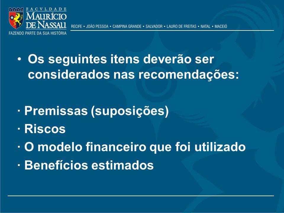 Os seguintes itens deverão ser considerados nas recomendações: · Premissas (suposições) · Riscos · O modelo financeiro que foi utilizado · Benefícios
