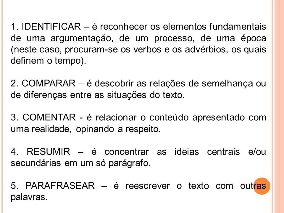 1. IDENTIFICAR – é reconhecer os elementos fundamentais de uma argumentação, de um processo, de uma época (neste caso, procuram-se os verbos e os advé