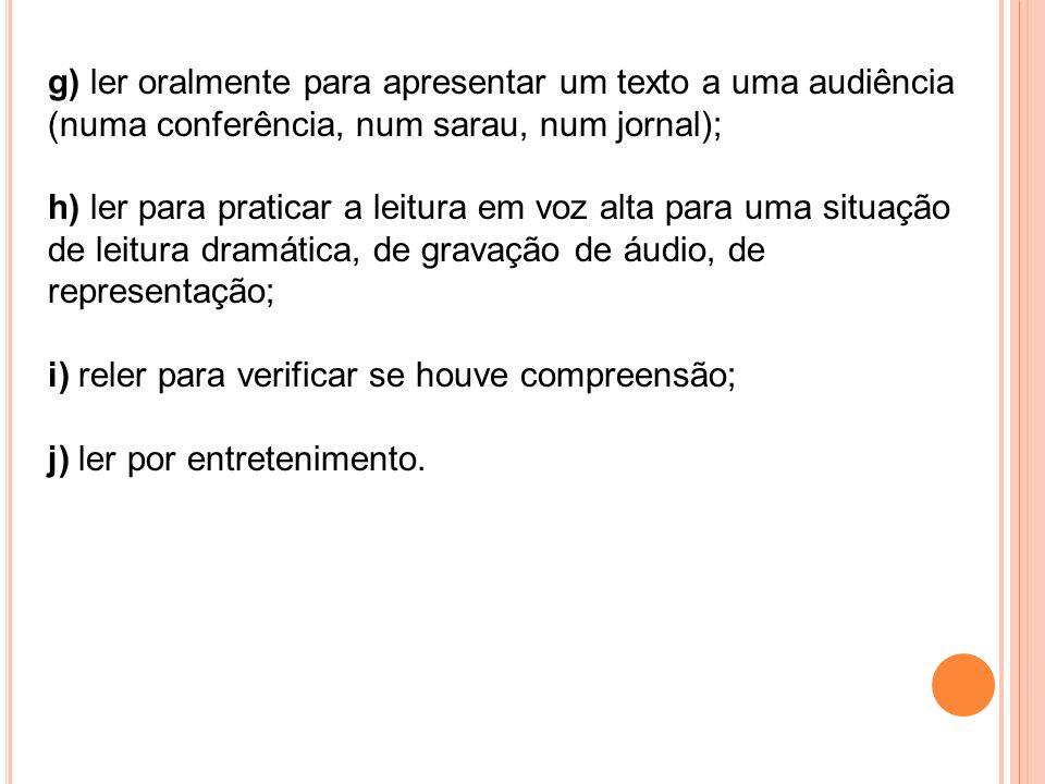 g) ler oralmente para apresentar um texto a uma audiência (numa conferência, num sarau, num jornal); h) ler para praticar a leitura em voz alta para u