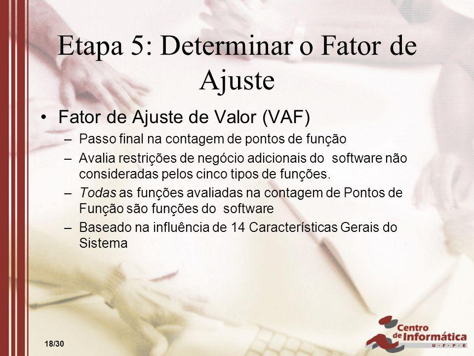 18/30 Etapa 5: Determinar o Fator de Ajuste Fator de Ajuste de Valor (VAF) –Passo final na contagem de pontos de função –Avalia restrições de negócio