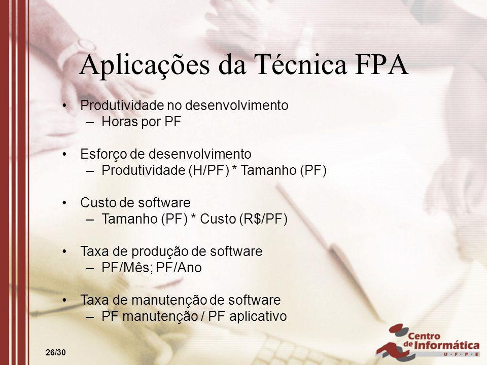 26/30 Aplicações da Técnica FPA Produtividade no desenvolvimento –Horas por PF Esforço de desenvolvimento –Produtividade (H/PF) * Tamanho (PF) Custo d