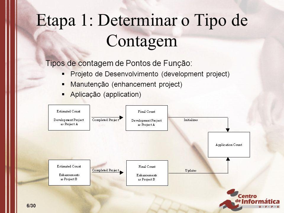 6/30 Etapa 1: Determinar o Tipo de Contagem Tipos de contagem de Pontos de Função: Projeto de Desenvolvimento (development project) Manutenção (enhanc