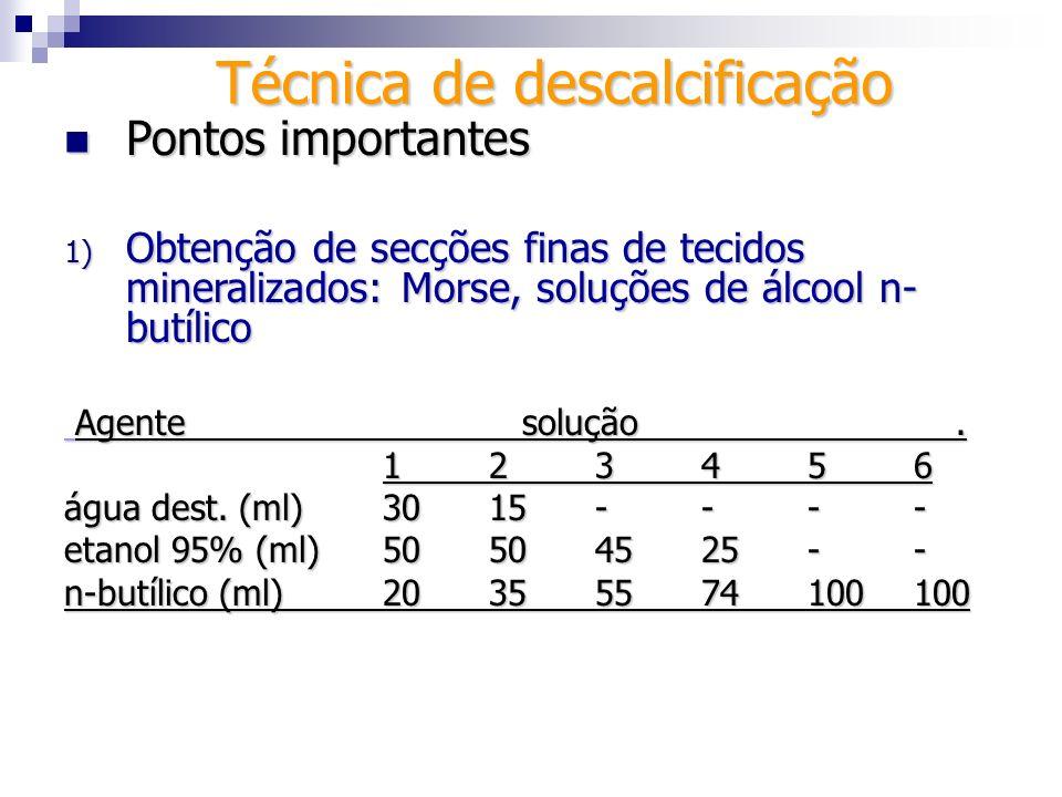 Técnica de descalcificação Pontos importantes Pontos importantes 1) Obtenção de secções finas de tecidos mineralizados: Morse, soluções de álcool n- b