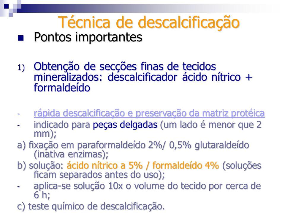Técnica de descalcificação Pontos importantes Pontos importantes 1) Obtenção de secções finas de tecidos mineralizados: descalcificador ácido nítrico