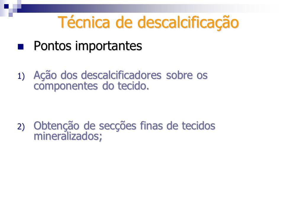 Técnica de descalcificação Pontos importantes Pontos importantes 2) Ação dos descalcificadores sobre os componentes do tecido - distorção; - maceração; - vacuolização; - contração; - inchação.