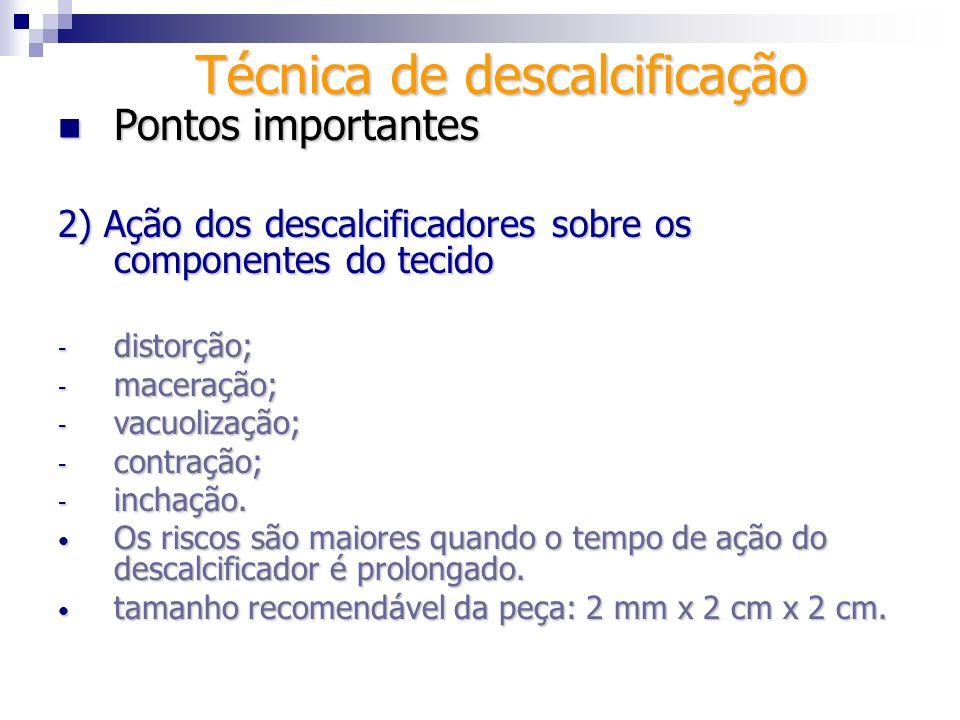 Técnica de descalcificação Pontos importantes Pontos importantes 2) Ação dos descalcificadores sobre os componentes do tecido - distorção; - maceração