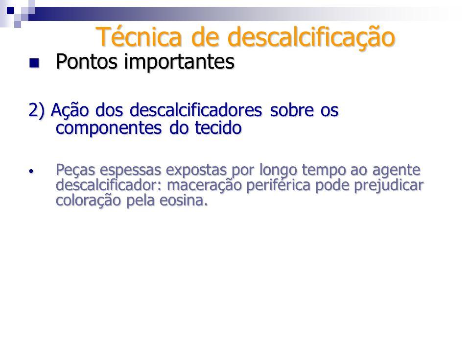 Técnica de descalcificação Pontos importantes Pontos importantes 2) Ação dos descalcificadores sobre os componentes do tecido Peças espessas expostas