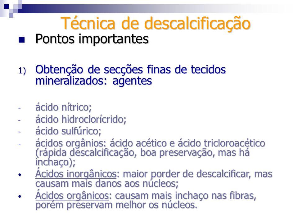 Técnica de descalcificação Pontos importantes Pontos importantes 1) Obtenção de secções finas de tecidos mineralizados: descalcificador Morse Minimiza a contração celular e o inchaço das fibras - indicado para peças espessas (nenhum lado é menor que 2 mm); a) fixação em formol a 10%; b) solução: 50% de ácido fórmico a 45% + 50% de citrato de sódio a 20% (soluções ficam separados antes do uso); - aplica-se solução 10x o volume do tecido, trocando a solução diriamente;