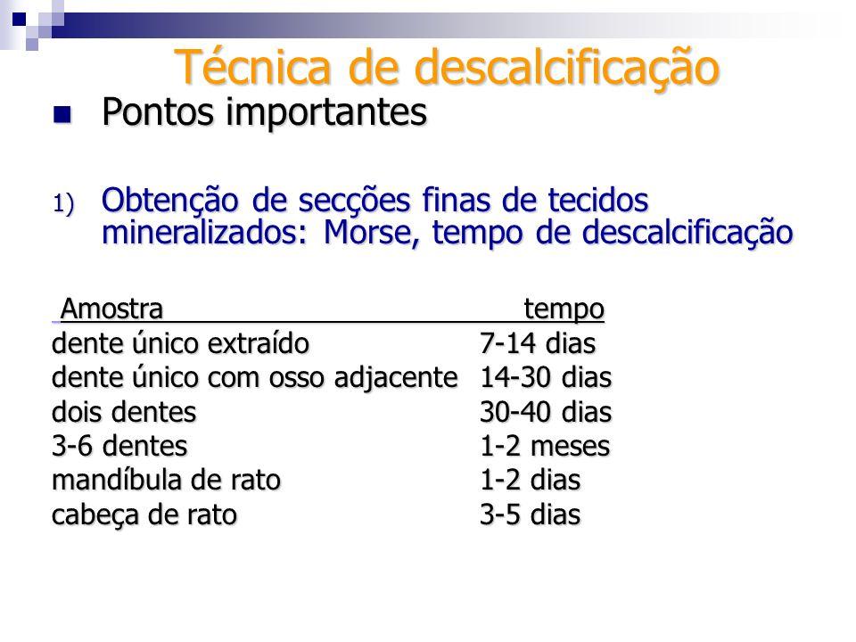 Técnica de descalcificação Pontos importantes Pontos importantes 1) Obtenção de secções finas de tecidos mineralizados: Morse, tempo de descalcificaçã