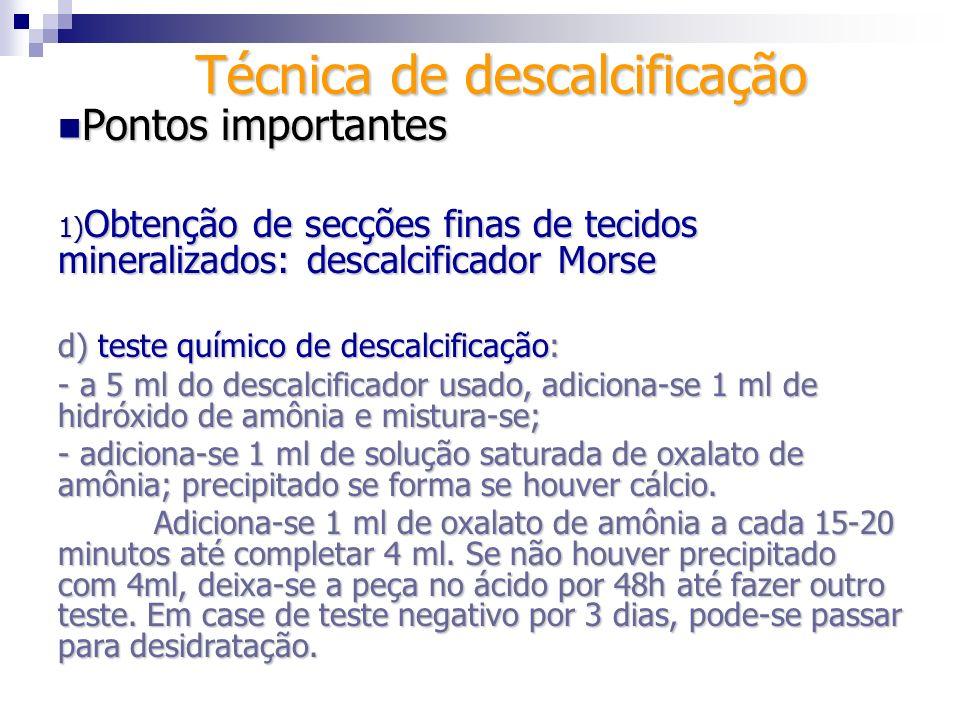 Técnica de descalcificação Pontos importantes Pontos importantes 1) Obtenção de secções finas de tecidos mineralizados: descalcificador Morse Minimiza a contração e o inchaço d) lavagem em água corrente por 5 a 24 h, logo após o teste de descalcificação: remove reagentes que possam interferir com os próximos passo; e) desidratação: - etapa I, álcool 30%, 50% e 70% por 24 h; - etapa II, soluções 1-6 de álcool n-butílico, cada uma por 48h.