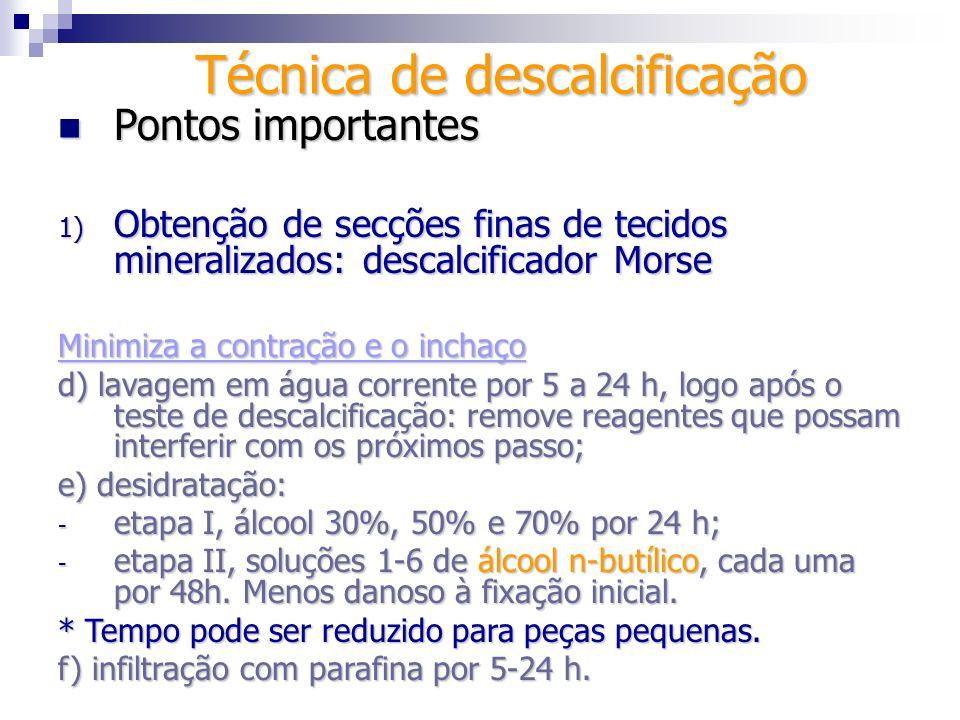 Técnica de descalcificação Pontos importantes Pontos importantes 1) Obtenção de secções finas de tecidos mineralizados: Morse, soluções de álcool n- butílico Agente solução.