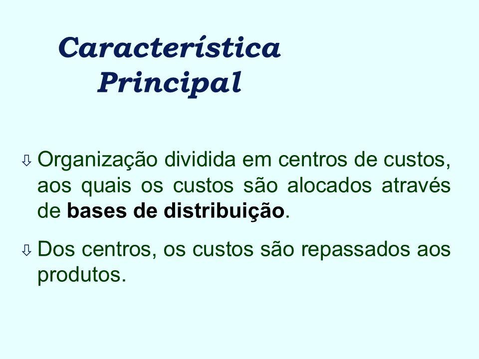 Característica Principal ò Organização dividida em centros de custos, aos quais os custos são alocados através de bases de distribuição. ò Dos centros