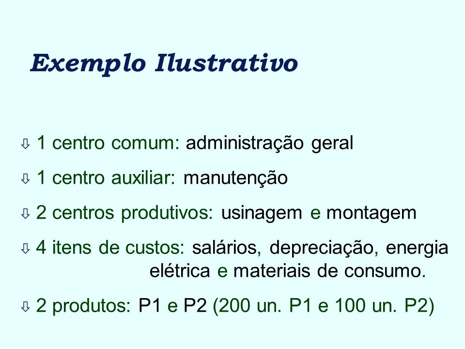 Exemplo Ilustrativo ò 1 centro comum: administração geral ò 1 centro auxiliar: manutenção ò 2 centros produtivos: usinagem e montagem ò 4 itens de cus