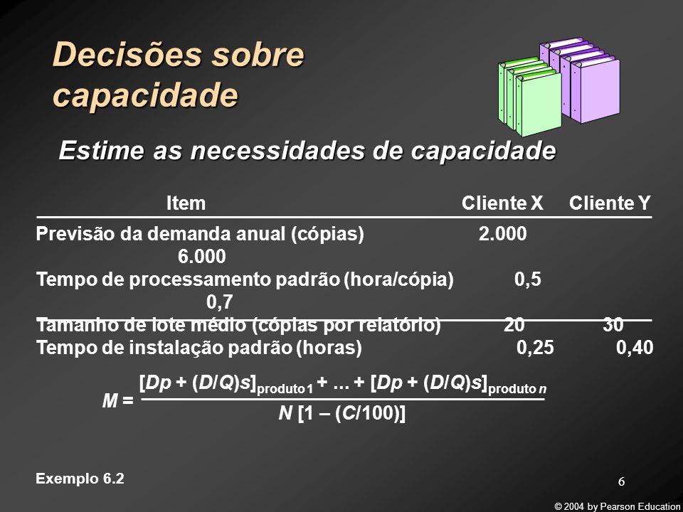 © 2004 by Pearson Education 7 Decisões sobre capacidade Estime as necessidades de capacidade M = [2.000(0,5) + (2.000/20)(0,25)] cliente X + [6.000(0,7) + (6.000/30)(0,4)] cliente Y (250 dias/ano)(1 turno/dia)(8 horas/turno)(1,0 – 15/100) Exemplo 6.2 Item Cliente X Cliente Y Previsão da demanda anual (cópias) 2.000 6.000 Tempo de processamento padrão (hora/cópia) 0,5 0,7 Tamanho de lote médio (cópias por relatório) 20 30 Tempo de instalação padrão (horas) 0,25 0,40 M = = 3,12 4 máquinas 5.305 1.700