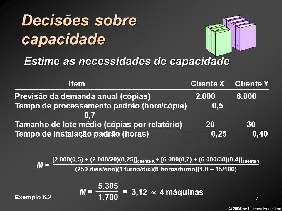 © 2004 by Pearson Education 8 Decisões sobre capacidade Avalie as alternativas Expandir a capacidade para satisfazer a demanda esperada até o Ano 5 Ano Demanda Fluxo de caixa 190.000(90.000 – 80.000)*2 = $20.000 2100.000(100.000 – 80.000)*2 = $40.000 3110.000(110.000 – 80.000)*2 = $60.000 4120.000(120.000 – 80.000)*2 = $80.000 5130.000(130.000 – 80.000)*2 = $100.000 Exemplo 6.3