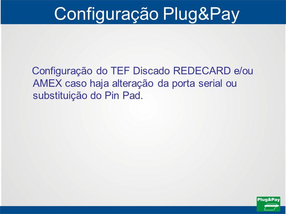 Configuração Plug&Pay Configuração do TEF Discado REDECARD e/ou AMEX caso haja alteração da porta serial ou substituição do Pin Pad.