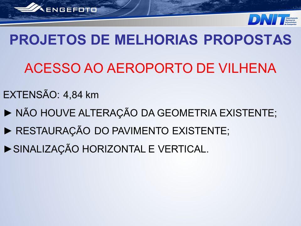 PROJETOS DE MELHORIAS PROPOSTAS ACESSO AO AEROPORTO DE VILHENA EXTENSÃO: 4,84 km NÃO HOUVE ALTERAÇÃO DA GEOMETRIA EXISTENTE; RESTAURAÇÃO DO PAVIMENTO