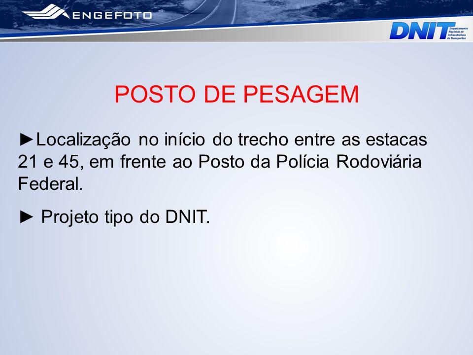 POSTO DE PESAGEM Localização no início do trecho entre as estacas 21 e 45, em frente ao Posto da Polícia Rodoviária Federal. Projeto tipo do DNIT.
