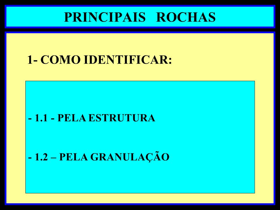 PRINCIPAIS ROCHAS 1- COMO IDENTIFICAR: - 1.1 - PELA ESTRUTURA - 1.2 – PELA GRANULAÇÃO