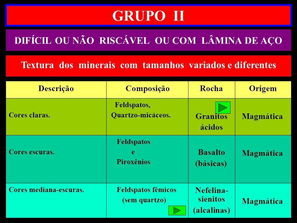 GRUPO II DIFÍCIL OU NÃO RISCÁVEL OU COM LÂMINA DE AÇO DescriçãoComposiçãoRochaOrigem Cores claras. Feldspatos, Quartzo-micáceos. Granitos ácidos Magmá