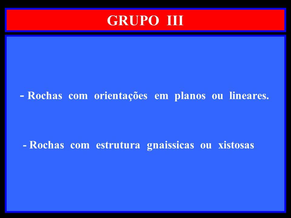 GRUPO III - Rochas com orientações em planos ou lineares. - Rochas com estrutura gnaissicas ou xistosas