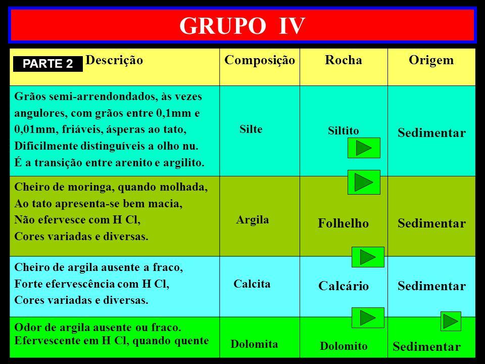GRUPO IV DescriçãoComposiçãoRochaOrigem Grãos semi-arrendondados, às vezes angulores, com grãos entre 0,1mm e 0,01mm, friáveis, ásperas ao tato, Dific